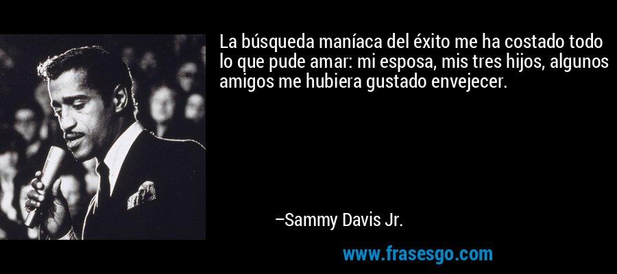 La búsqueda maníaca del éxito me ha costado todo lo que pude amar: mi esposa, mis tres hijos, algunos amigos me hubiera gustado envejecer. – Sammy Davis Jr.