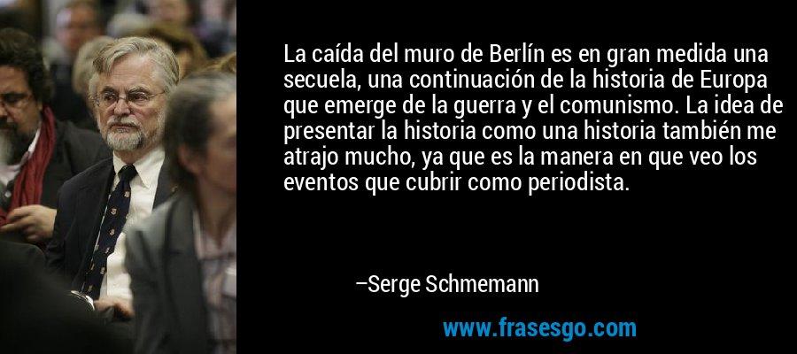 La caída del muro de Berlín es en gran medida una secuela, una continuación de la historia de Europa que emerge de la guerra y el comunismo. La idea de presentar la historia como una historia también me atrajo mucho, ya que es la manera en que veo los eventos que cubrir como periodista. – Serge Schmemann