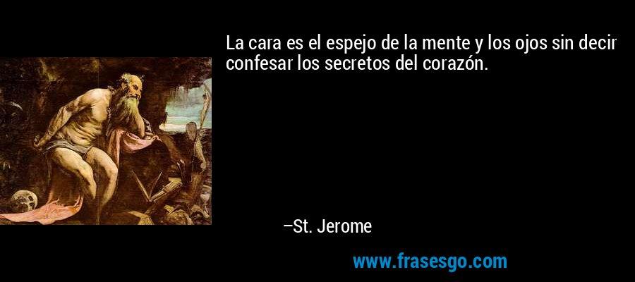 La cara es el espejo de la mente y los ojos sin decir confesar los secretos del corazón. – St. Jerome