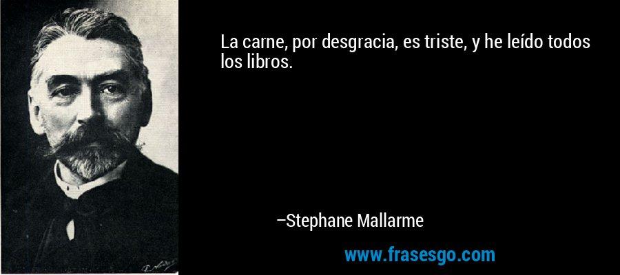 La carne, por desgracia, es triste, y he leído todos los libros. – Stephane Mallarme