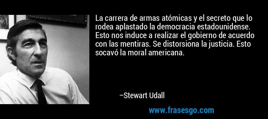 La carrera de armas atómicas y el secreto que lo rodea aplastado la democracia estadounidense. Esto nos induce a realizar el gobierno de acuerdo con las mentiras. Se distorsiona la justicia. Esto socavó la moral americana. – Stewart Udall