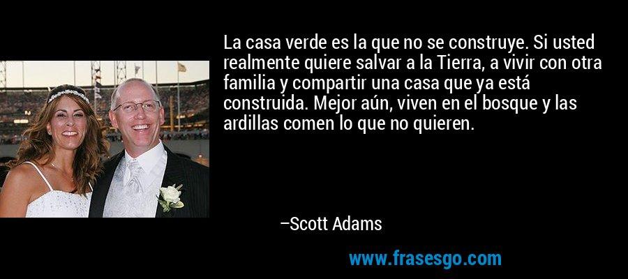 La casa verde es la que no se construye. Si usted realmente quiere salvar a la Tierra, a vivir con otra familia y compartir una casa que ya está construida. Mejor aún, viven en el bosque y las ardillas comen lo que no quieren. – Scott Adams