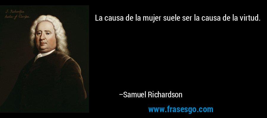 La causa de la mujer suele ser la causa de la virtud. – Samuel Richardson