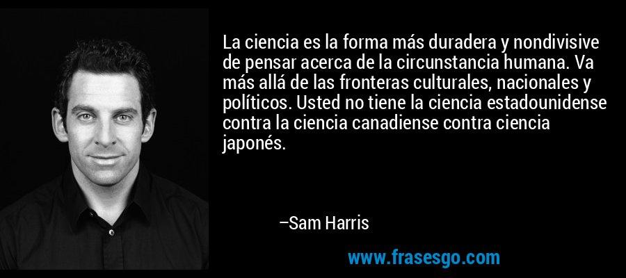 La ciencia es la forma más duradera y nondivisive de pensar acerca de la circunstancia humana. Va más allá de las fronteras culturales, nacionales y políticos. Usted no tiene la ciencia estadounidense contra la ciencia canadiense contra ciencia japonés. – Sam Harris