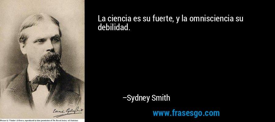 La ciencia es su fuerte, y la omnisciencia su debilidad. – Sydney Smith