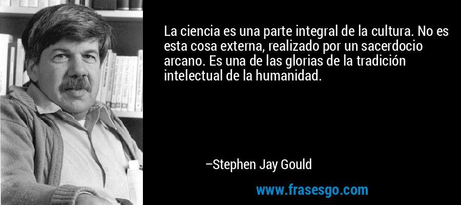 La ciencia es una parte integral de la cultura. No es esta cosa externa, realizado por un sacerdocio arcano. Es una de las glorias de la tradición intelectual de la humanidad. – Stephen Jay Gould