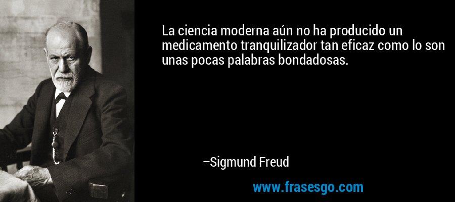 La ciencia moderna aún no ha producido un medicamento tranquilizador tan eficaz como lo son unas pocas palabras bondadosas. – Sigmund Freud