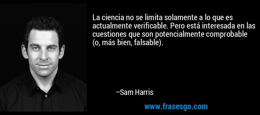 La ciencia no se limita solamente a lo que es actualmente verificable. Pero está interesada en las cuestiones que son potencialmente comprobable (o, más bien, falsable). – Sam Harris