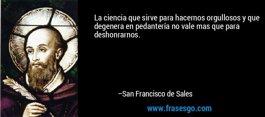 La ciencia que sirve para hacernos orgullosos y que degenera en pedantería no vale mas que para deshonrarnos. – San Francisco de Sales