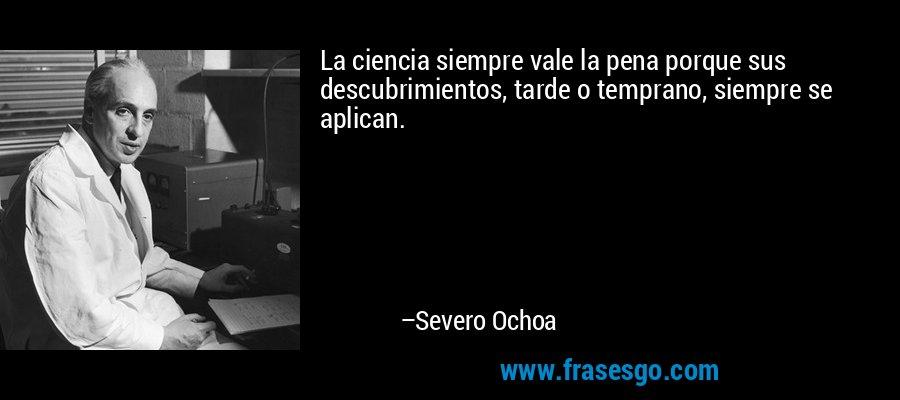 La ciencia siempre vale la pena porque sus descubrimientos, tarde o temprano, siempre se aplican. – Severo Ochoa