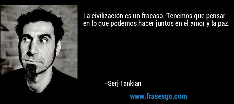 La civilización es un fracaso. Tenemos que pensar en lo que podemos hacer juntos en el amor y la paz. – Serj Tankian