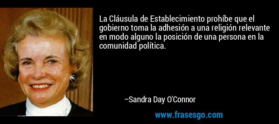 La Cláusula de Establecimiento prohíbe que el gobierno toma la adhesión a una religión relevante en modo alguno la posición de una persona en la comunidad política. – Sandra Day O'Connor