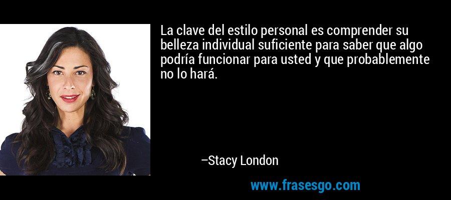 La clave del estilo personal es comprender su belleza individual suficiente para saber que algo podría funcionar para usted y que probablemente no lo hará. – Stacy London