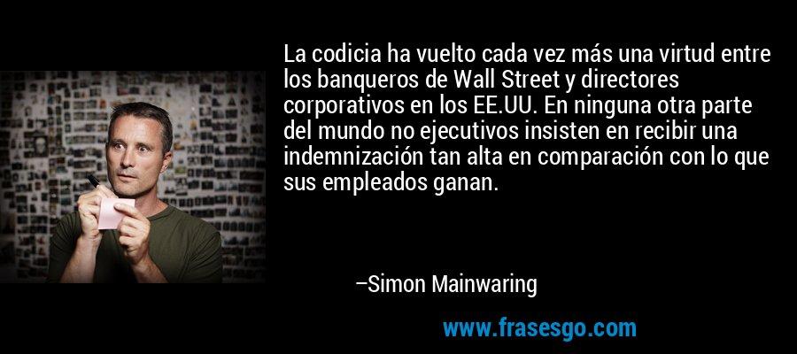La codicia ha vuelto cada vez más una virtud entre los banqueros de Wall Street y directores corporativos en los EE.UU. En ninguna otra parte del mundo no ejecutivos insisten en recibir una indemnización tan alta en comparación con lo que sus empleados ganan. – Simon Mainwaring