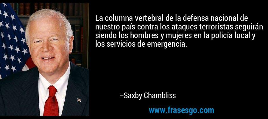 La columna vertebral de la defensa nacional de nuestro país contra los ataques terroristas seguirán siendo los hombres y mujeres en la policía local y los servicios de emergencia. – Saxby Chambliss