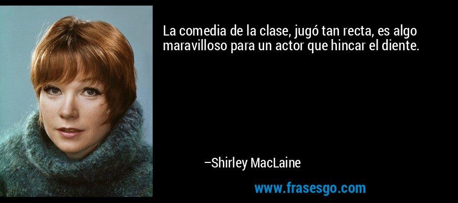 La comedia de la clase, jugó tan recta, es algo maravilloso para un actor que hincar el diente. – Shirley MacLaine