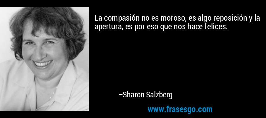 La compasión no es moroso, es algo reposición y la apertura, es por eso que nos hace felices. – Sharon Salzberg
