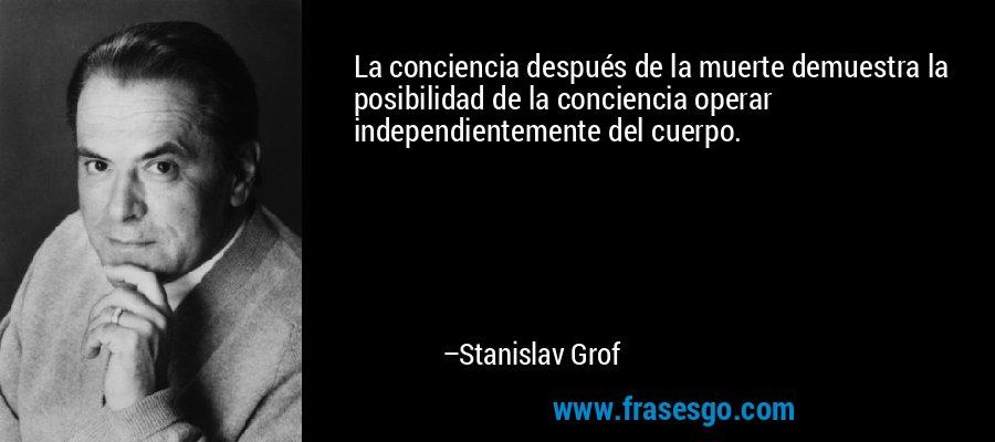 La conciencia después de la muerte demuestra la posibilidad de la conciencia operar independientemente del cuerpo. – Stanislav Grof