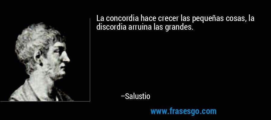 La concordia hace crecer las pequeñas cosas, la discordia arruina las grandes. – Salustio