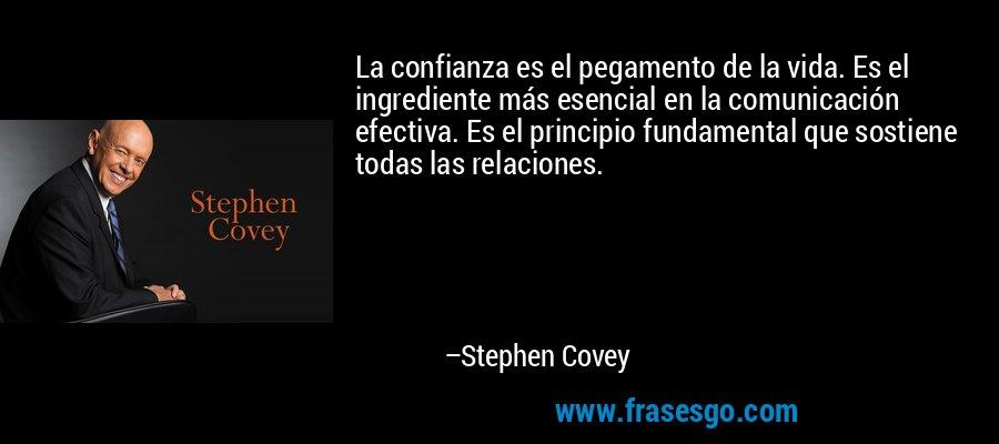 La confianza es el pegamento de la vida. Es el ingrediente más esencial en la comunicación efectiva. Es el principio fundamental que sostiene todas las relaciones. – Stephen Covey