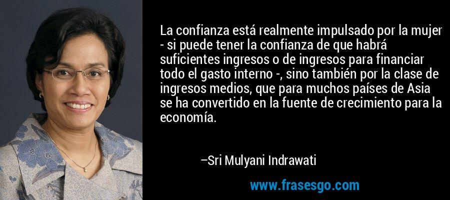La confianza está realmente impulsado por la mujer - si puede tener la confianza de que habrá suficientes ingresos o de ingresos para financiar todo el gasto interno -, sino también por la clase de ingresos medios, que para muchos países de Asia se ha convertido en la fuente de crecimiento para la economía. – Sri Mulyani Indrawati