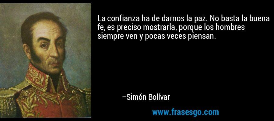 La confianza ha de darnos la paz. No basta la buena fe, es preciso mostrarla, porque los hombres siempre ven y pocas veces piensan. – Simón Bolívar