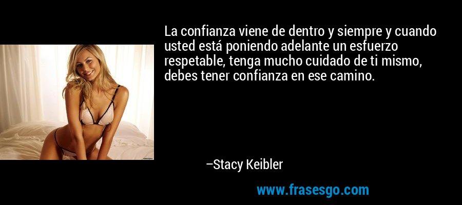 La confianza viene de dentro y siempre y cuando usted está poniendo adelante un esfuerzo respetable, tenga mucho cuidado de ti mismo, debes tener confianza en ese camino. – Stacy Keibler