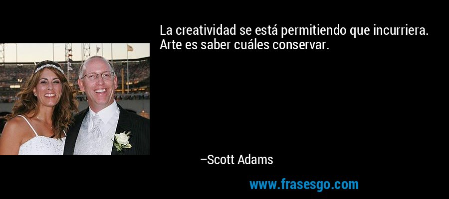 La creatividad se está permitiendo que incurriera. Arte es saber cuáles conservar. – Scott Adams