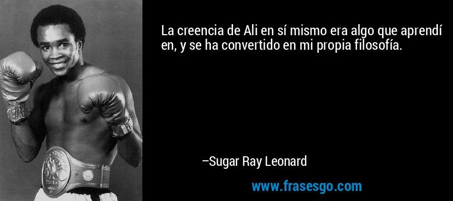 La creencia de Ali en sí mismo era algo que aprendí en, y se ha convertido en mi propia filosofía. – Sugar Ray Leonard