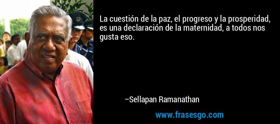 La cuestión de la paz, el progreso y la prosperidad, es una declaración de la maternidad, a todos nos gusta eso. – Sellapan Ramanathan