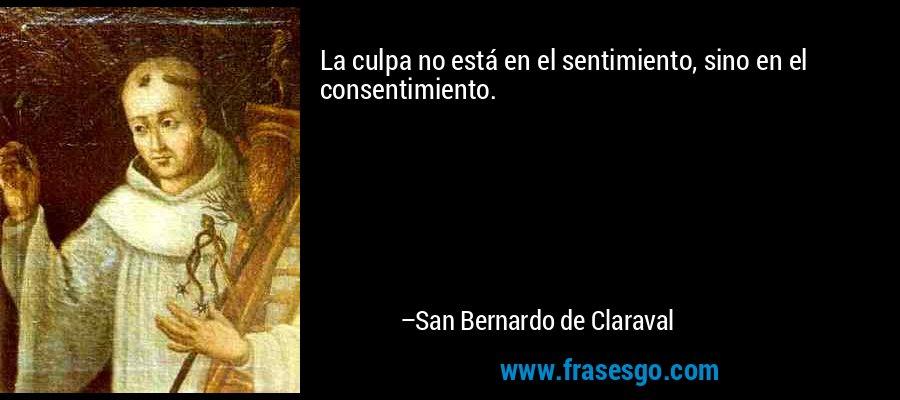 La culpa no está en el sentimiento, sino en el consentimiento. – San Bernardo de Claraval