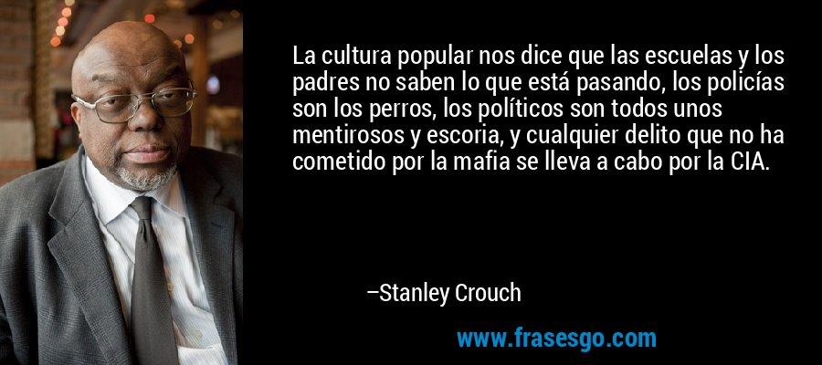 La cultura popular nos dice que las escuelas y los padres no saben lo que está pasando, los policías son los perros, los políticos son todos unos mentirosos y escoria, y cualquier delito que no ha cometido por la mafia se lleva a cabo por la CIA. – Stanley Crouch