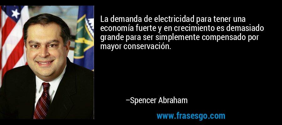 La demanda de electricidad para tener una economía fuerte y en crecimiento es demasiado grande para ser simplemente compensado por mayor conservación. – Spencer Abraham