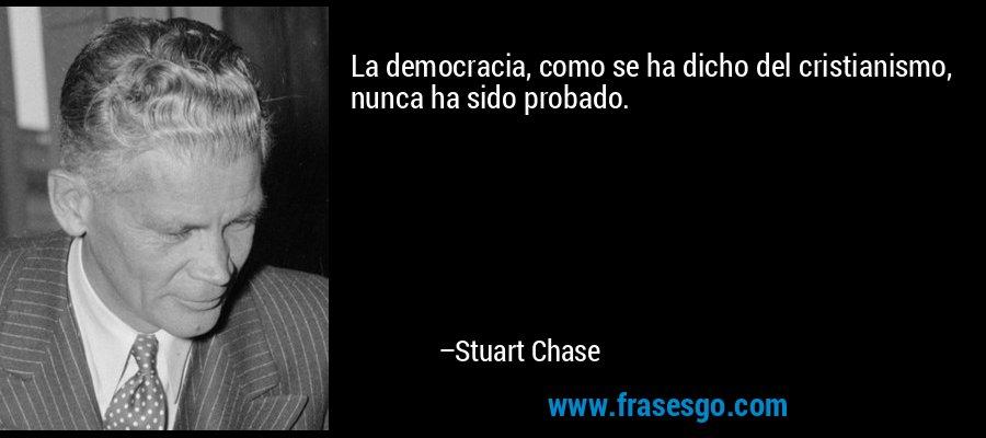 La democracia, como se ha dicho del cristianismo, nunca ha sido probado. – Stuart Chase