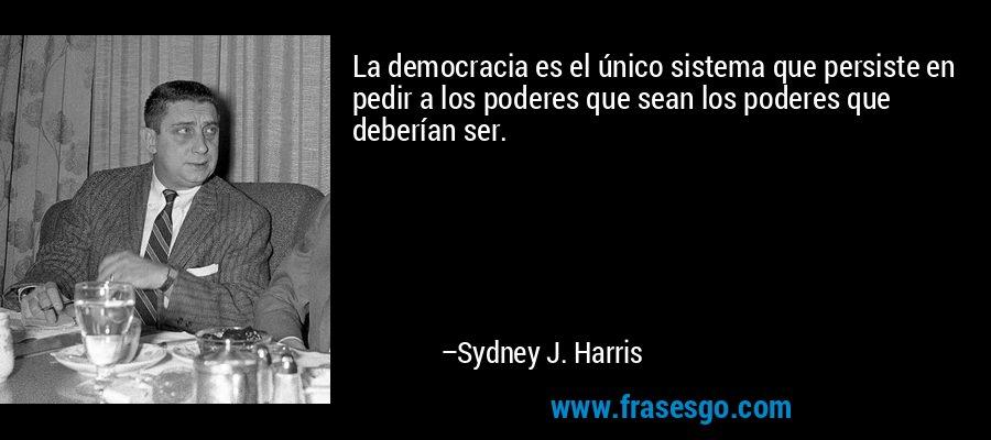 La democracia es el único sistema que persiste en pedir a los poderes que sean los poderes que deberían ser. – Sydney J. Harris