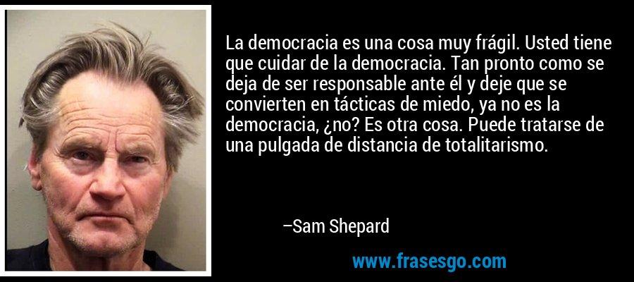 La democracia es una cosa muy frágil. Usted tiene que cuidar de la democracia. Tan pronto como se deja de ser responsable ante él y deje que se convierten en tácticas de miedo, ya no es la democracia, ¿no? Es otra cosa. Puede tratarse de una pulgada de distancia de totalitarismo. – Sam Shepard