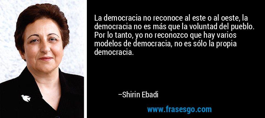 La democracia no reconoce al este o al oeste, la democracia no es más que la voluntad del pueblo. Por lo tanto, yo no reconozco que hay varios modelos de democracia, no es sólo la propia democracia. – Shirin Ebadi