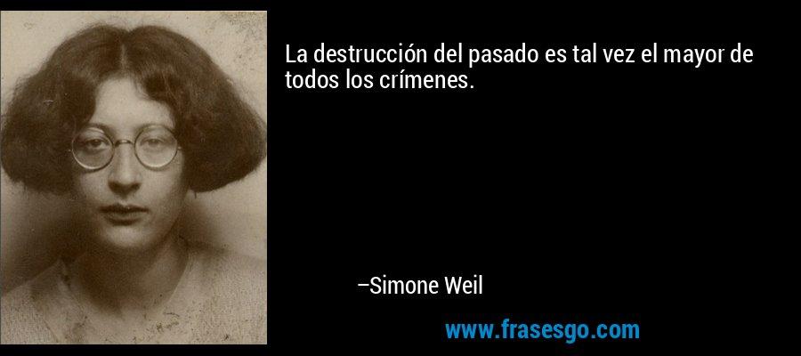La destrucción del pasado es tal vez el mayor de todos los crímenes. – Simone Weil