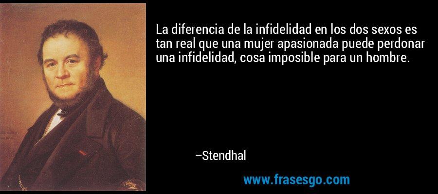La diferencia de la infidelidad en los dos sexos es tan real que una mujer apasionada puede perdonar una infidelidad, cosa imposible para un hombre. – Stendhal