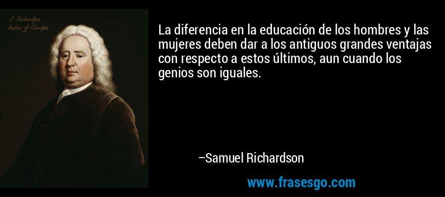 La diferencia en la educación de los hombres y las mujeres deben dar a los antiguos grandes ventajas con respecto a estos últimos, aun cuando los genios son iguales. – Samuel Richardson