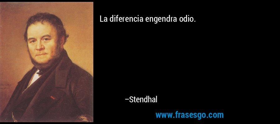 La diferencia engendra odio. – Stendhal