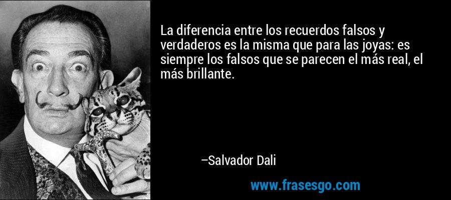 La diferencia entre los recuerdos falsos y verdaderos es la misma que para las joyas: es siempre los falsos que se parecen el más real, el más brillante. – Salvador Dali
