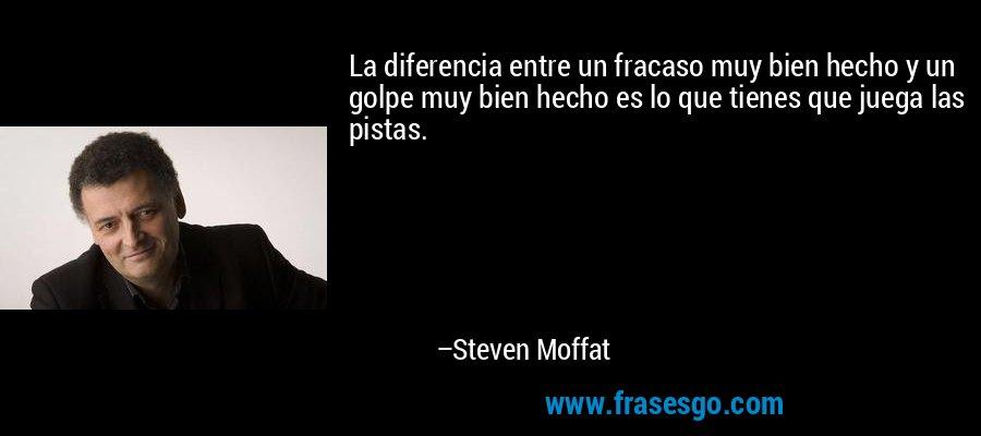 La diferencia entre un fracaso muy bien hecho y un golpe muy bien hecho es lo que tienes que juega las pistas. – Steven Moffat