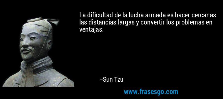 La dificultad de la lucha armada es hacer cercanas las distancias largas y convertir los problemas en ventajas. – Sun Tzu