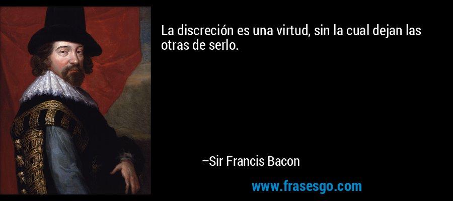 La discreción es una virtud, sin la cual dejan las otras de serlo. – Sir Francis Bacon
