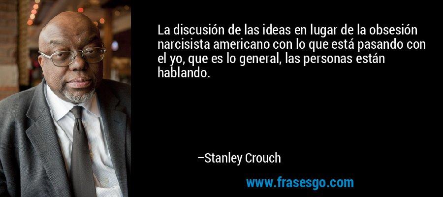 La discusión de las ideas en lugar de la obsesión narcisista americano con lo que está pasando con el yo, que es lo general, las personas están hablando. – Stanley Crouch