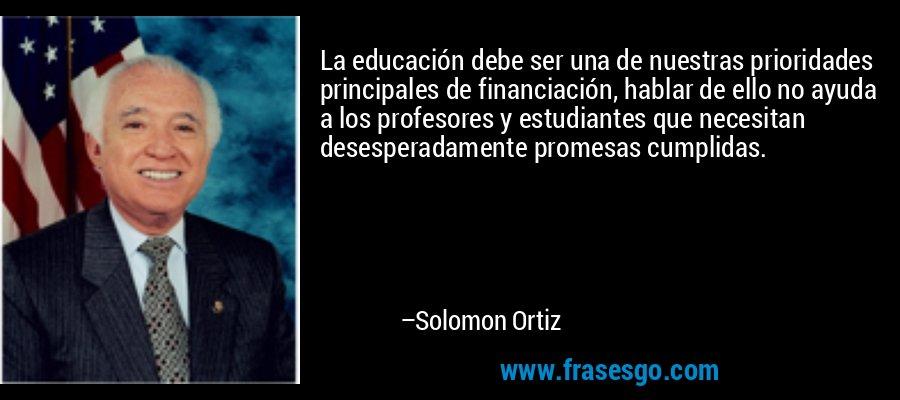 La educación debe ser una de nuestras prioridades principales de financiación, hablar de ello no ayuda a los profesores y estudiantes que necesitan desesperadamente promesas cumplidas. – Solomon Ortiz