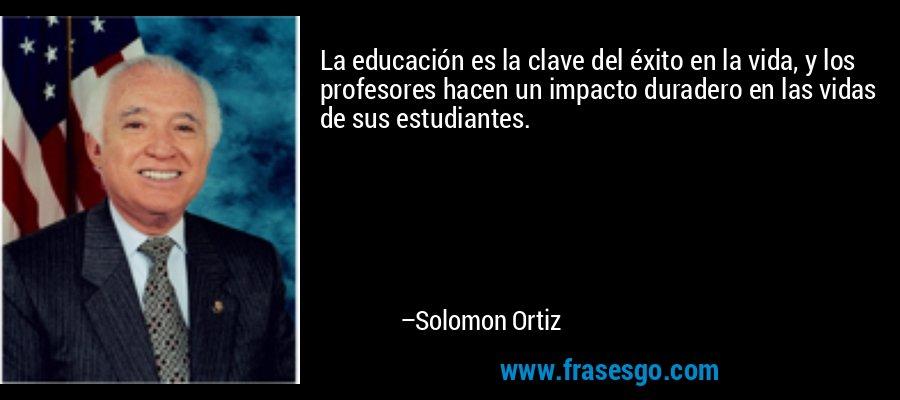 La educación es la clave del éxito en la vida, y los profesores hacen un impacto duradero en las vidas de sus estudiantes. – Solomon Ortiz