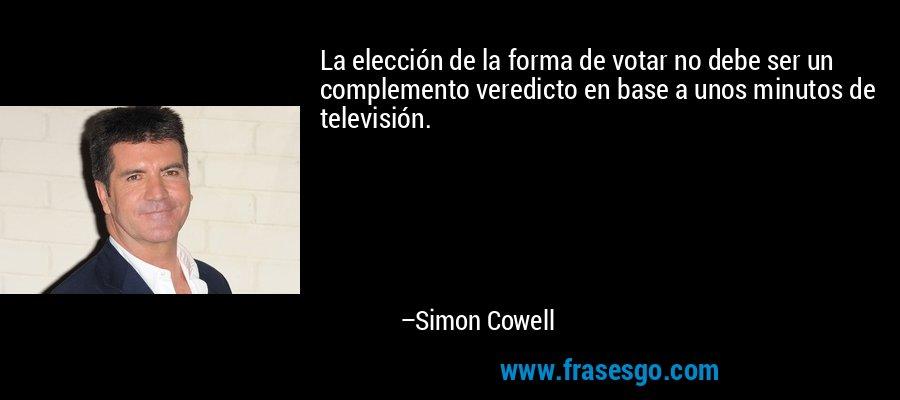 La elección de la forma de votar no debe ser un complemento veredicto en base a unos minutos de televisión. – Simon Cowell