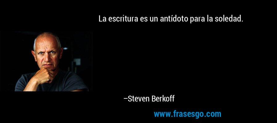 La escritura es un antídoto para la soledad. – Steven Berkoff